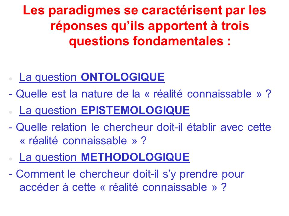 Les paradigmes se caractérisent par les réponses quils apportent à trois questions fondamentales : La question ONTOLOGIQUE - Quelle est la nature de l
