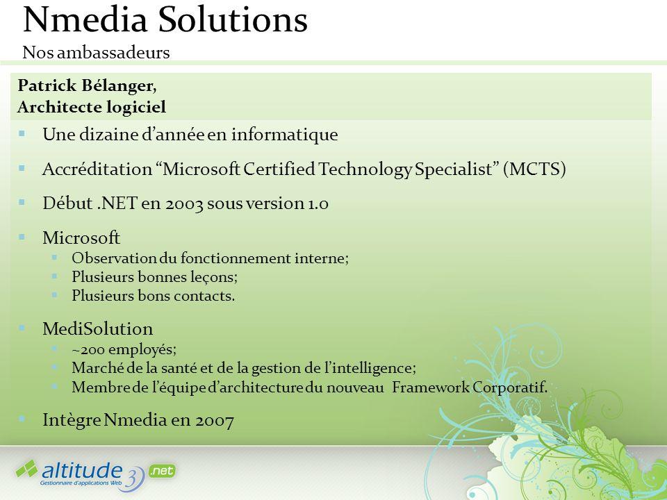 Nmedia Solutions Nos ambassadeurs Patrick Bélanger, Architecte logiciel Une dizaine dannée en informatique Accréditation Microsoft Certified Technolog