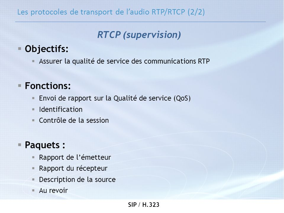 SIP / H.323 Les protocoles de transport de laudio RTP/RTCP (2/2) Objectifs: Assurer la qualité de service des communications RTP Fonctions: Envoi de r