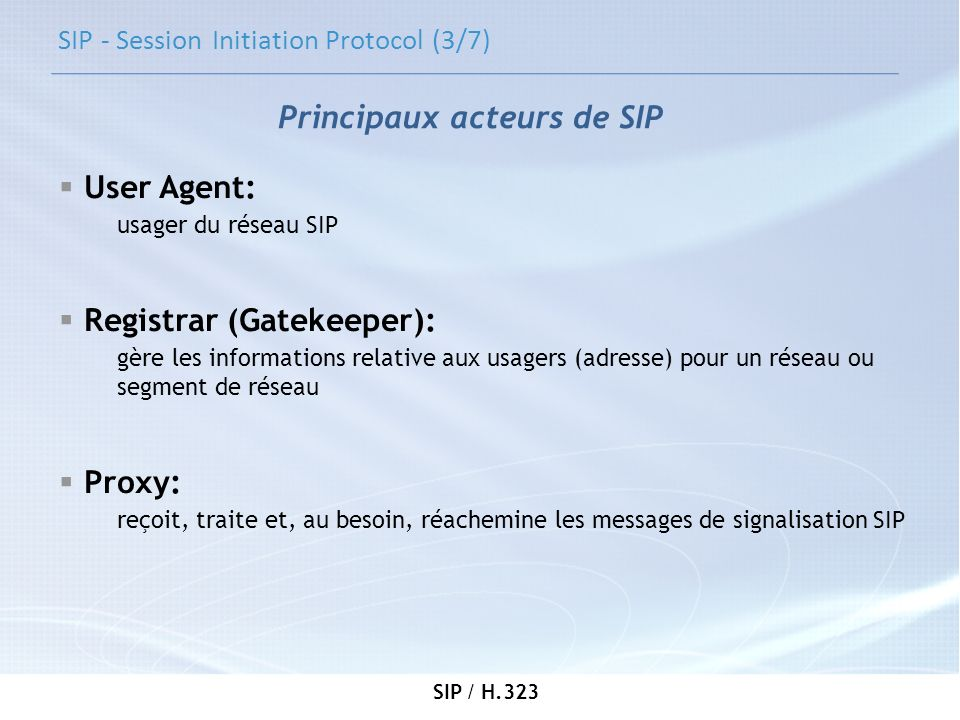 SIP / H.323 SIP - Session Initiation Protocol (3/7) User Agent: usager du réseau SIP Registrar (Gatekeeper): gère les informations relative aux usager