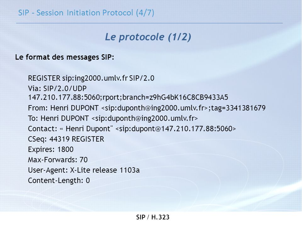 SIP / H.323 SIP - Session Initiation Protocol (4/7) Le format des messages SIP: REGISTER sip:ing2000.umlv.fr SIP/2.0 Via: SIP/2.0/UDP 147.210.177.88:5
