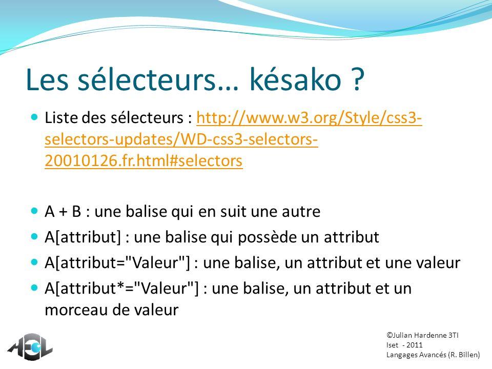 Les sélecteurs… késako ? Liste des sélecteurs : http://www.w3.org/Style/css3- selectors-updates/WD-css3-selectors- 20010126.fr.html#selectorshttp://ww