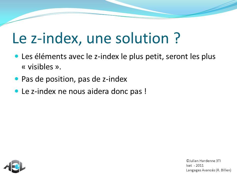 Le z-index, une solution ? Les éléments avec le z-index le plus petit, seront les plus « visibles ». Pas de position, pas de z-index Le z-index ne nou