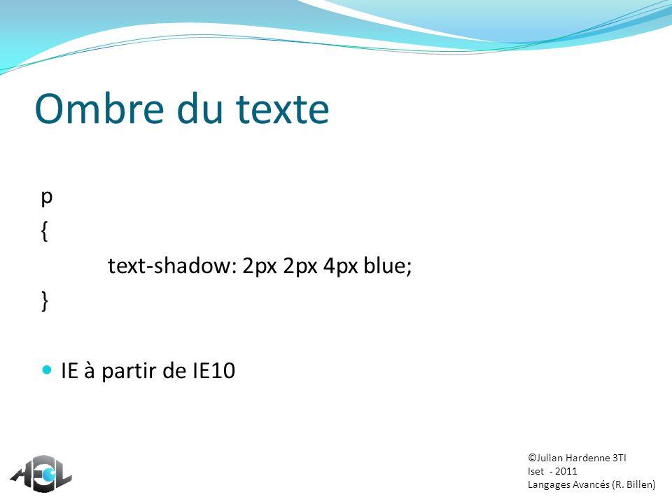 Ombre du texte p { text-shadow: 2px 2px 4px blue; } IE à partir de IE10 ©Julian Hardenne 3TI Iset - 2011 Langages Avancés (R. Billen)