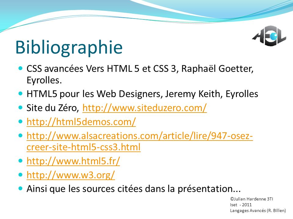 Bibliographie CSS avancées Vers HTML 5 et CSS 3, Raphaël Goetter, Eyrolles. HTML5 pour les Web Designers, Jeremy Keith, Eyrolles Site du Zéro, http://