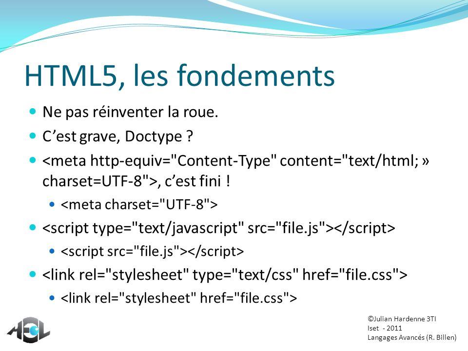 HTML5, les fondements Ne pas réinventer la roue. Cest grave, Doctype ?, cest fini ! ©Julian Hardenne 3TI Iset - 2011 Langages Avancés (R. Billen)