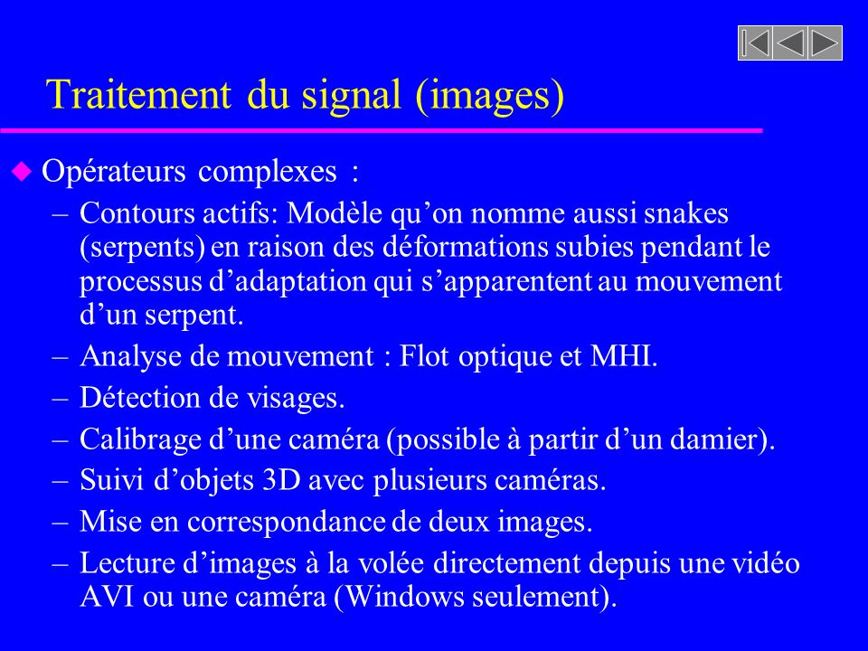Traitement du signal (images) u Opérateurs complexes : –Contours actifs: Modèle quon nomme aussi snakes (serpents) en raison des déformations subies p