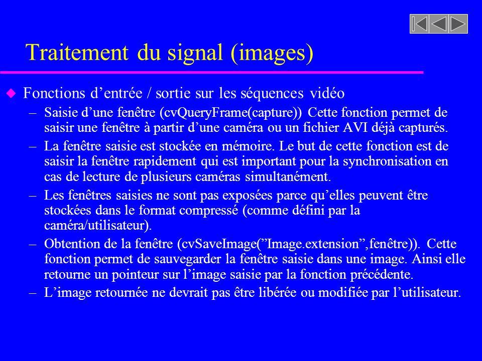 Traitement du signal (images) u Fonctions dentrée / sortie sur les séquences vidéo –Saisie dune fenêtre (cvQueryFrame(capture)) Cette fonction permet