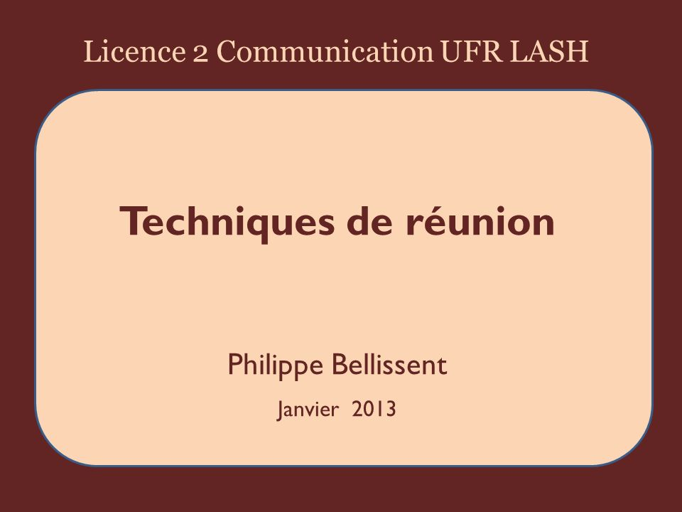 Plan 1/ Les objectifs dune réunion 2/La préparation de la réunion 3/Une méthode pour gérer une réunion 4/Le compte rendu de réunion 2UFR LASH 2013 Philippe Bellissent