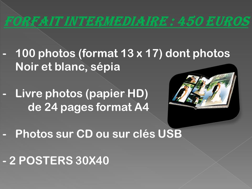 Forfait prestige : 590 Euros - 100 photos (format 13 x 17) dont photos Noir et blanc et sépia -Livre photos (papier HD) au choix : 56 pages format A4 (28 x 19 cm) 24 pages format A3 (44 x 30 cm) 40 pages format carré XL(30cm X 30 cm) - Photos sur CD sur ou sur clés USB - 2 POSTERS 30X40 - Diaporama des photos (Montage vidéo des photos).