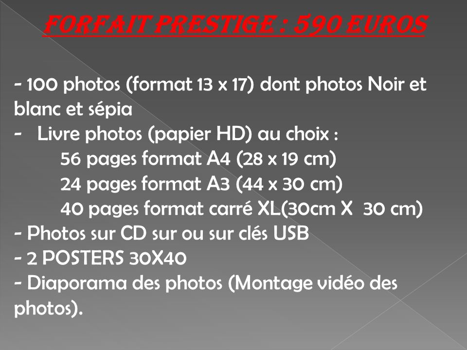 Forfait prestige : 590 Euros - 100 photos (format 13 x 17) dont photos Noir et blanc et sépia -Livre photos (papier HD) au choix : 56 pages format A4 (28 x 19 cm) 24 pages format A3 (44 x 30 cm) 40 pages format carré XL(30cm X 30 cm) - Photos sur CD sur ou sur clés USB - 2 POSTERS 30X40 - Diaporama des photos (Montage vidéo des photos).