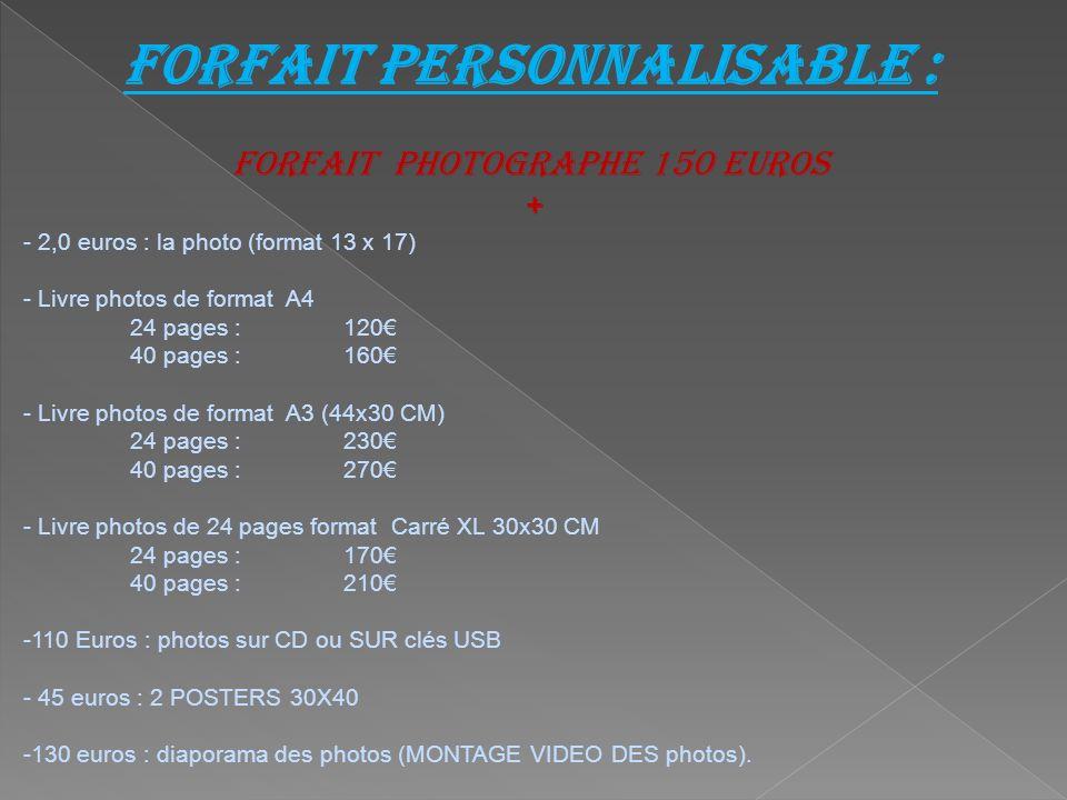 Forfait personnalisable : forfait photographe 150 euros + - 2,0 euros : la photo (format 13 x 17) - Livre photos de format A4 24 pages : 120 40 pages : 160 - Livre photos de format A3 (44x30 CM) 24 pages : 230 40 pages : 270 - Livre photos de 24 pages format Carré XL 30x30 CM 24 pages :170 40 pages : 210 -110 Euros : photos sur CD ou SUR clés USB - 45 euros : 2 POSTERS 30X40 -130 euros : diaporama des photos (MONTAGE VIDEO DES photos).