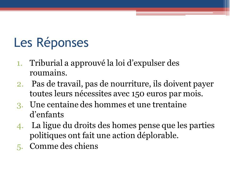 Les Réponses 1.Triburial a approuvé la loi dexpulser des roumains. 2. Pas de travail, pas de nourriture, ils doivent payer toutes leurs nécessites ave