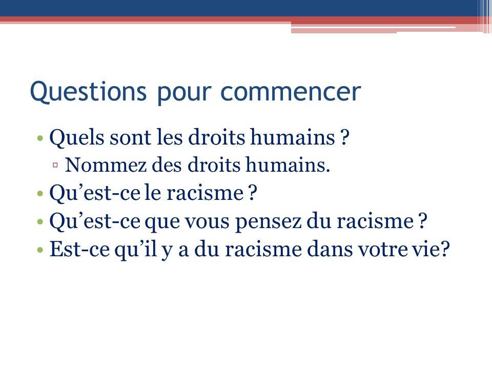 Questions pour commencer Quels sont les droits humains ? Nommez des droits humains. Quest-ce le racisme ? Quest-ce que vous pensez du racisme ? Est-ce