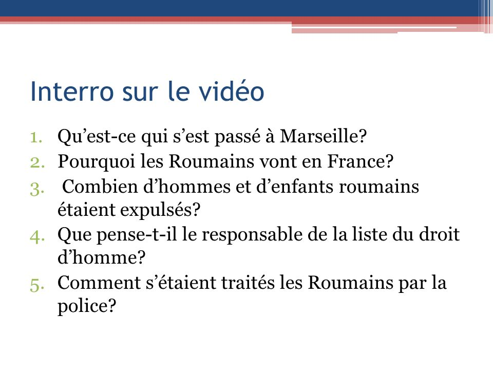 Interro sur le vidéo 1.Quest-ce qui sest passé à Marseille? 2.Pourquoi les Roumains vont en France? 3. Combien dhommes et denfants roumains étaient ex