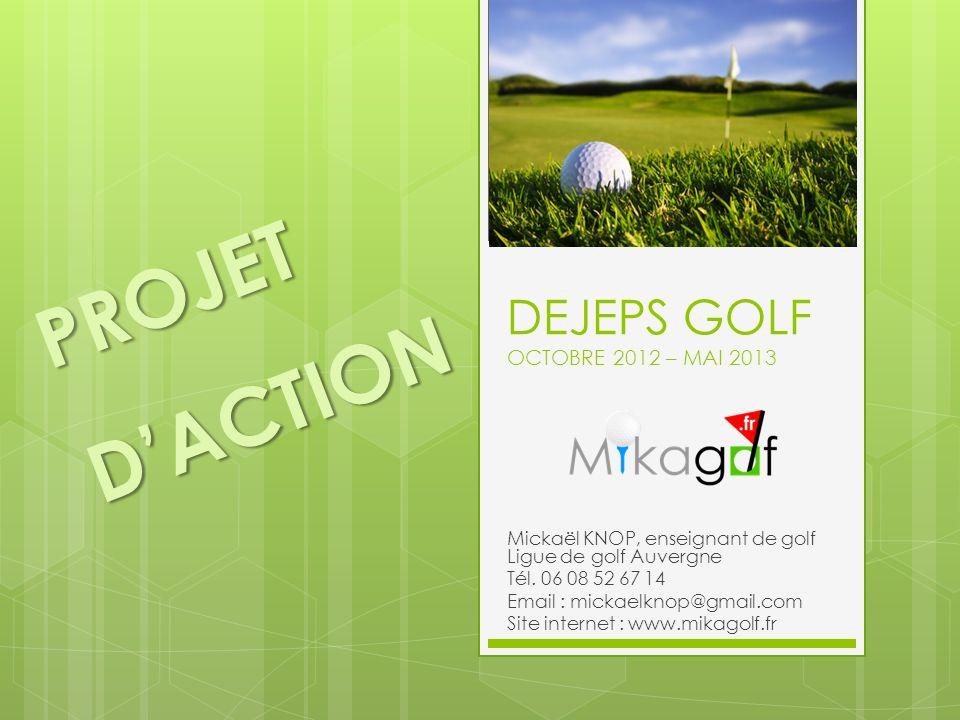 DEJEPS GOLF OCTOBRE 2012 – MAI 2013 Mickaël KNOP, enseignant de golf Ligue de golf Auvergne Tél. 06 08 52 67 14 Email : mickaelknop@gmail.com Site int