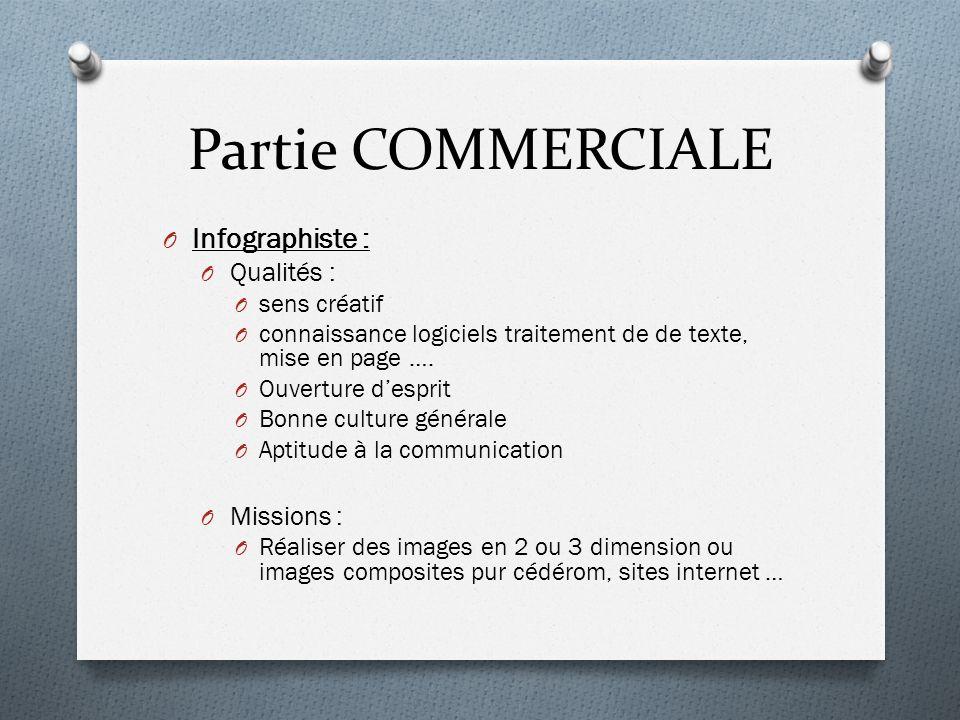 Partie COMMERCIALE O Infographiste : O Qualités : O sens créatif O connaissance logiciels traitement de de texte, mise en page …. O Ouverture desprit