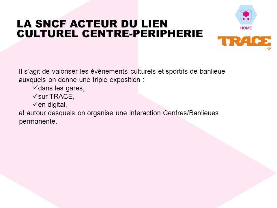 Il sagit de valoriser les événements culturels et sportifs de banlieue auxquels on donne une triple exposition : dans les gares, sur TRACE, en digital, et autour desquels on organise une interaction Centres/Banlieues permanente.