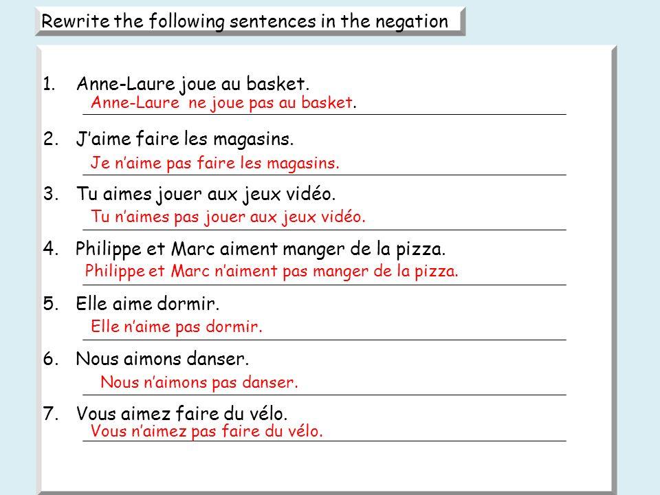 Rewrite the following sentences in the negation 1.Anne-Laure joue au basket. 2.Jaime faire les magasins. 3.Tu aimes jouer aux jeux vidéo. 4.Philippe e