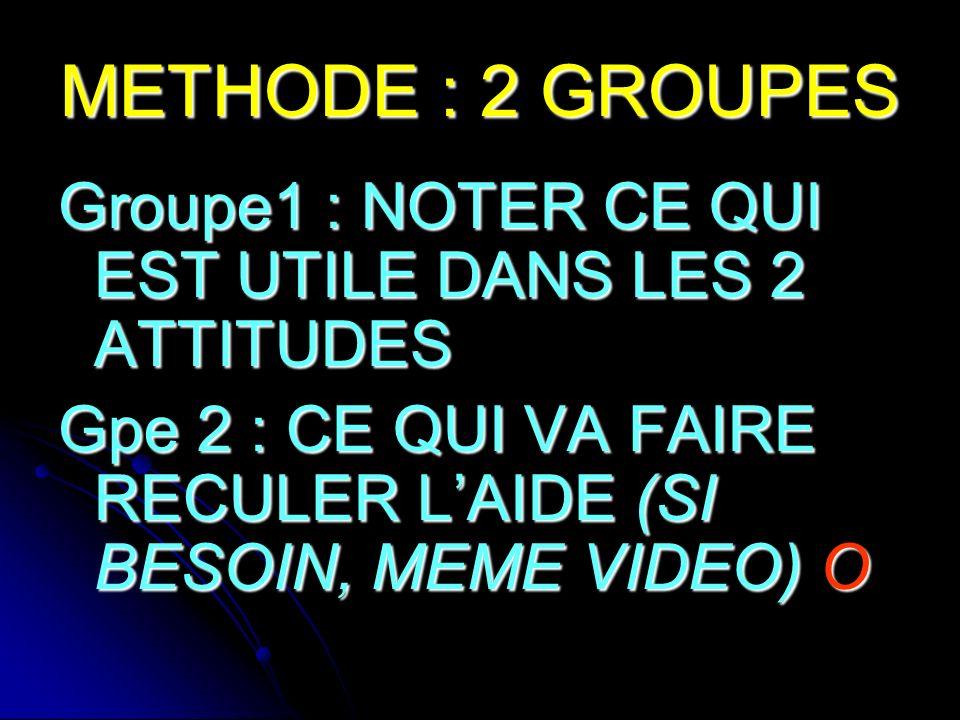 METHODE : 2 GROUPES Groupe1 : NOTER CE QUI EST UTILE DANS LES 2 ATTITUDES Gpe 2 : CE QUI VA FAIRE RECULER LAIDE (SI BESOIN, MEME VIDEO) O