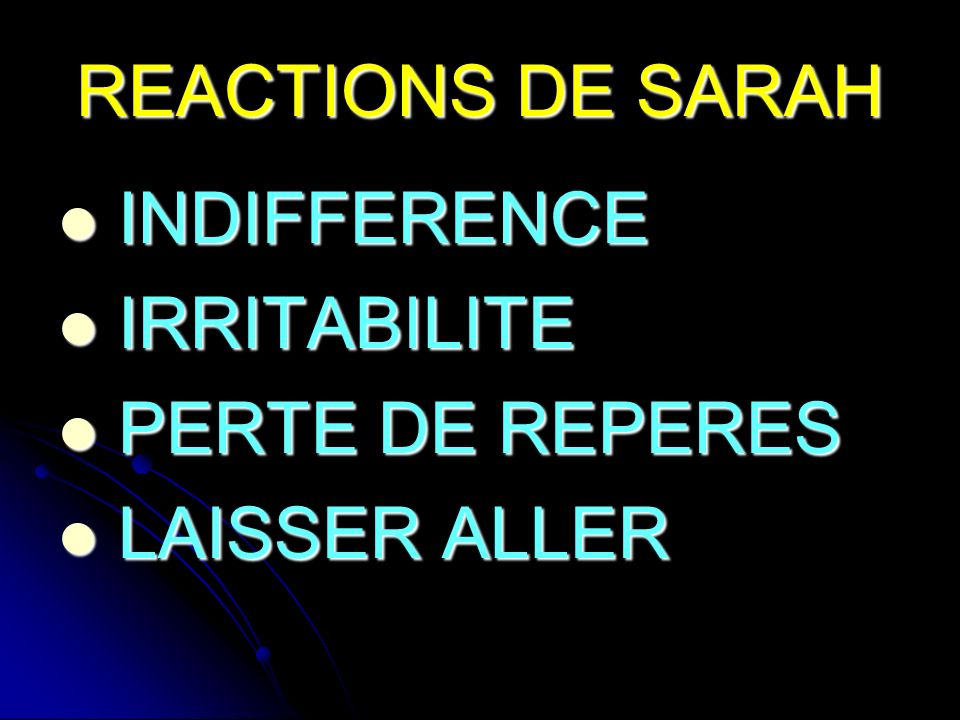 REACTIONS DE SARAH INDIFFERENCE INDIFFERENCE IRRITABILITE IRRITABILITE PERTE DE REPERES PERTE DE REPERES LAISSER ALLER LAISSER ALLER