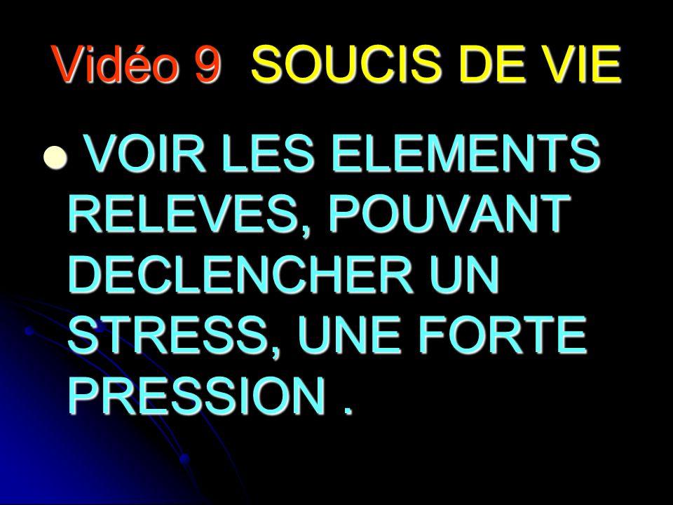 Vidéo 9 SOUCIS DE VIE VOIR LES ELEMENTS RELEVES, POUVANT DECLENCHER UN STRESS, UNE FORTE PRESSION. VOIR LES ELEMENTS RELEVES, POUVANT DECLENCHER UN ST