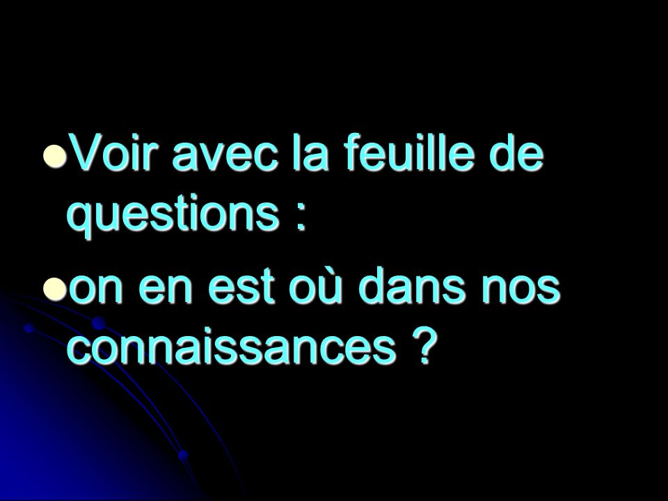 Voir avec la feuille de questions : Voir avec la feuille de questions : on en est où dans nos connaissances ? on en est où dans nos connaissances ?