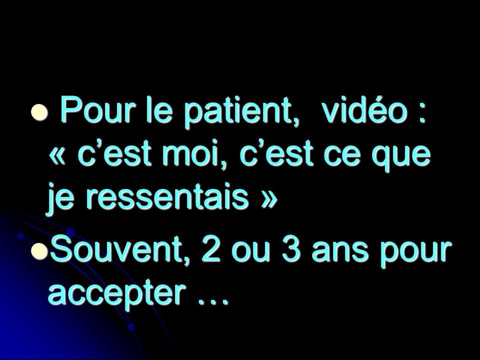 Pour le patient, vidéo : « cest moi, cest ce que je ressentais » Pour le patient, vidéo : « cest moi, cest ce que je ressentais » Souvent, 2 ou 3 ans
