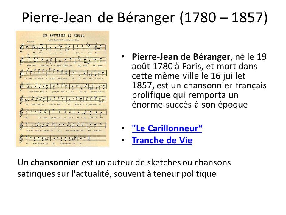 Pierre-Jean de Béranger (1780 – 1857) Pierre-Jean de Béranger, né le 19 août 1780 à Paris, et mort dans cette même ville le 16 juillet 1857, est un chansonnier français prolifique qui remporta un énorme succès à son époque Le Carillonneur Tranche de Vie Un chansonnier est un auteur de sketches ou chansons satiriques sur l actualité, souvent à teneur politique