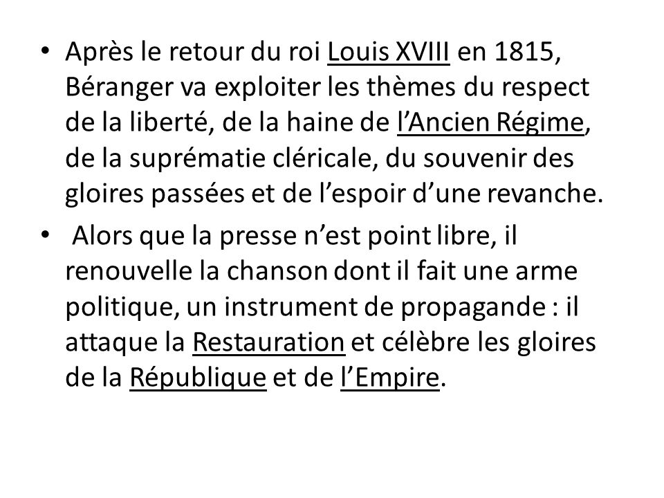 Après le retour du roi Louis XVIII en 1815, Béranger va exploiter les thèmes du respect de la liberté, de la haine de lAncien Régime, de la suprématie