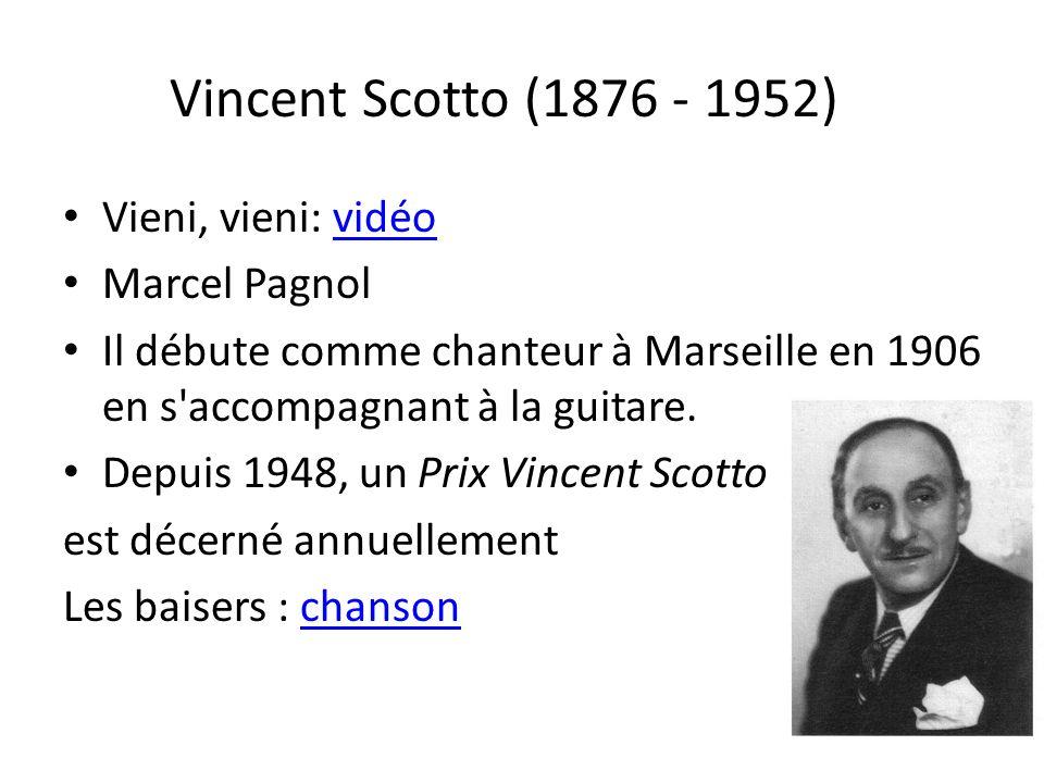 Vincent Scotto (1876 - 1952) Vieni, vieni: vidéovidéo Marcel Pagnol Il débute comme chanteur à Marseille en 1906 en s'accompagnant à la guitare. Depui