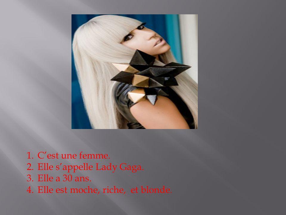 1.Cest une femme. 2.Elle sappelle Lady Gaga. 3.Elle a 30 ans. 4.Elle est moche, riche, et blonde.