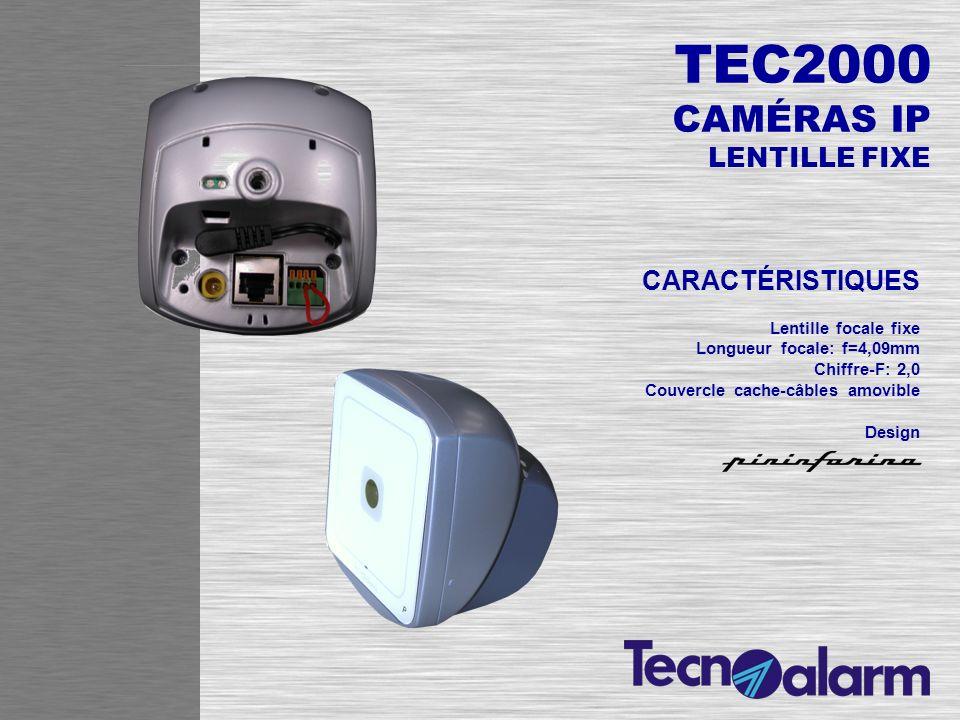 TEC2000 VIDÉO/AUDIO Détecteur CMOS 1/4 pouce Compression vidéo: MPEG-4 real time / MJPEG Streaming vidéo: 2 simultanés avec différentes résolutions Résolution max.: VGA (640x480dpi) Frame rate: jusquà 30fps (640x480/320x200/176x144dpi) RÉSEAU Ethernet 10/100Mbps RJ-45 Protocoles de réseau: TCP-IP, HTTP, UPnP/, FTP, RTSP, RTP FONCTIONS Détection de mouvement 1 entrée et 1 sortie digitale externes pour détecteurs et alarmes Accès utilisateur par deux niveaux de mot de passe LED dalimentation et LED détat caméras LED dindication activité et de connexion au réseau Ethernet ALIMENTATION Entrée coaxiale 5V DC (alimentateur externe) Bornier 13,8V DC (alimentation à travers la centrale)