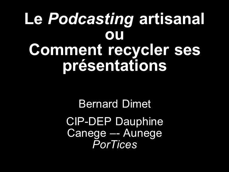 Le Podcasting artisanal ou Comment recycler ses présentations Bernard Dimet CIP-DEP Dauphine Canege –- Aunege PorTices