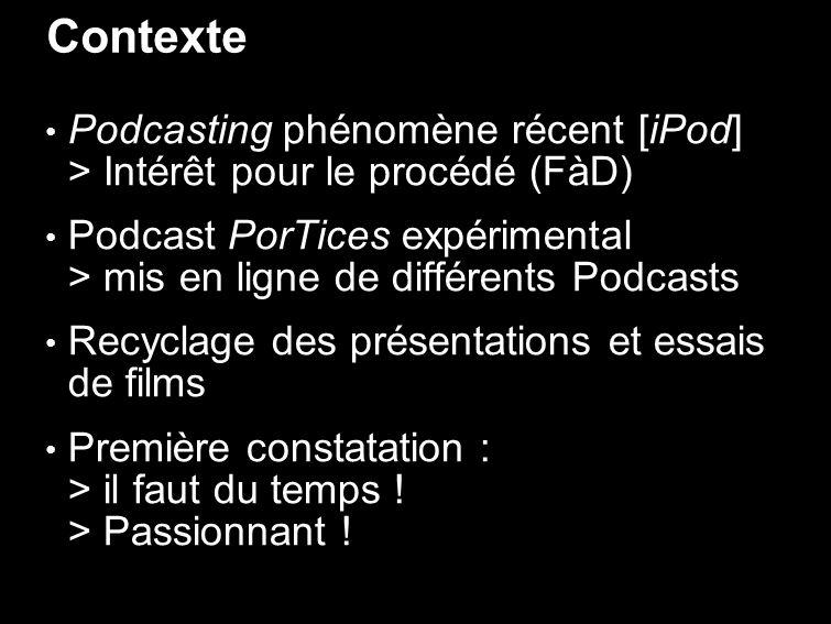 Contexte Podcasting phénomène récent [iPod] > Intérêt pour le procédé (FàD) Podcast PorTices expérimental > mis en ligne de différents Podcasts Recyclage des présentations et essais de films Première constatation : > il faut du temps .