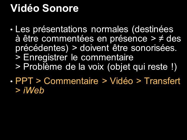Vidéo Sonore Les présentations normales (destinées à être commentées en présence > des précédentes) > doivent être sonorisées.