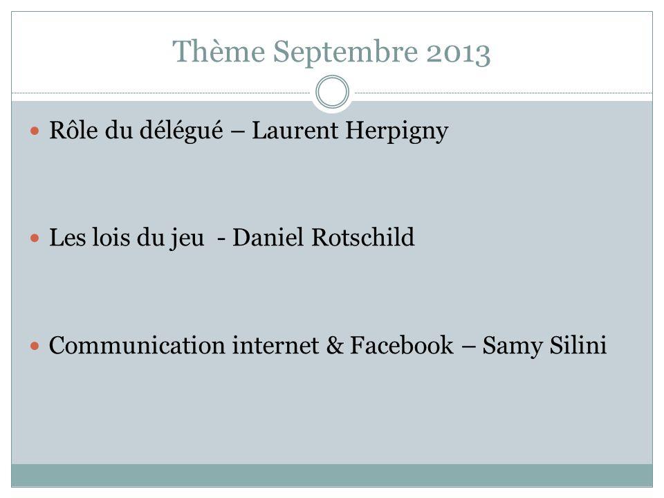 Thème Septembre 2013 Rôle du délégué – Laurent Herpigny Les lois du jeu - Daniel Rotschild Communication internet & Facebook – Samy Silini