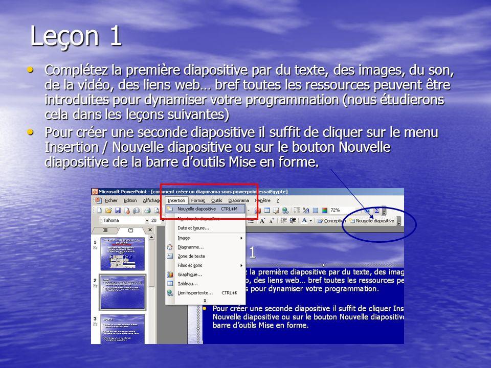 Leçon 1 Complétez la première diapositive par du texte, des images, du son, de la vidéo, des liens web… bref toutes les ressources peuvent être introduites pour dynamiser votre programmation (nous étudierons cela dans les leçons suivantes) Complétez la première diapositive par du texte, des images, du son, de la vidéo, des liens web… bref toutes les ressources peuvent être introduites pour dynamiser votre programmation (nous étudierons cela dans les leçons suivantes) Pour créer une seconde diapositive il suffit de cliquer sur le menu Insertion / Nouvelle diapositive ou sur le bouton Nouvelle diapositive de la barre doutils Mise en forme.