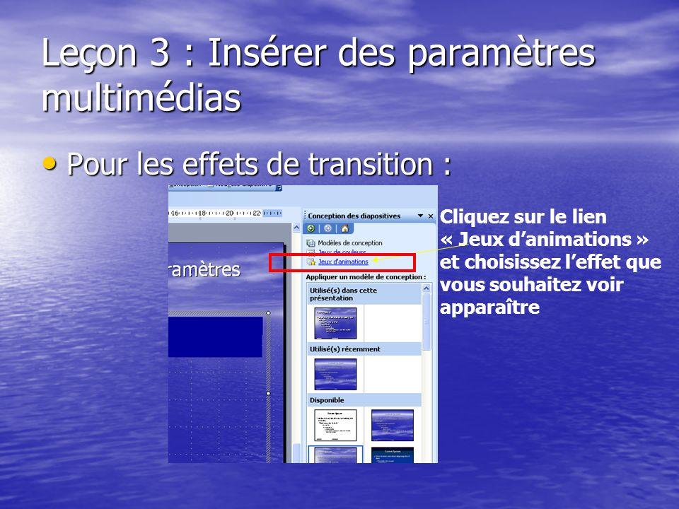 Leçon 3 : Insérer des paramètres multimédias Pour les effets de transition : Pour les effets de transition : Cliquez sur le lien « Jeux danimations » et choisissez leffet que vous souhaitez voir apparaître