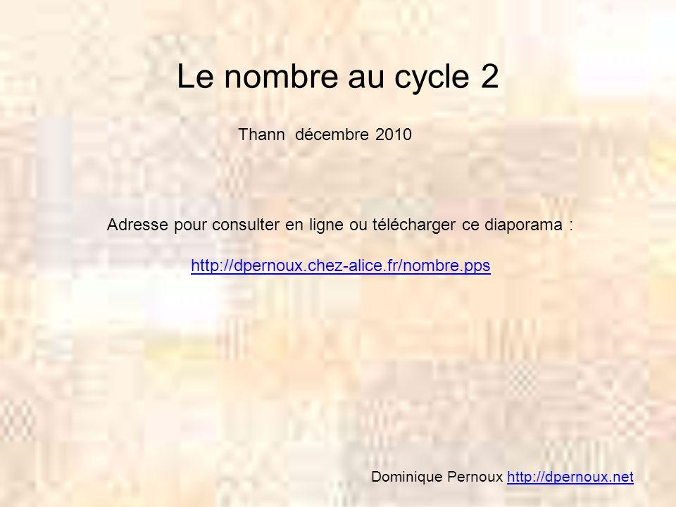 Le nombre au cycle 2 Thann décembre 2010 Adresse pour consulter en ligne ou télécharger ce diaporama : http://dpernoux.chez-alice.fr/nombre.pps Domini
