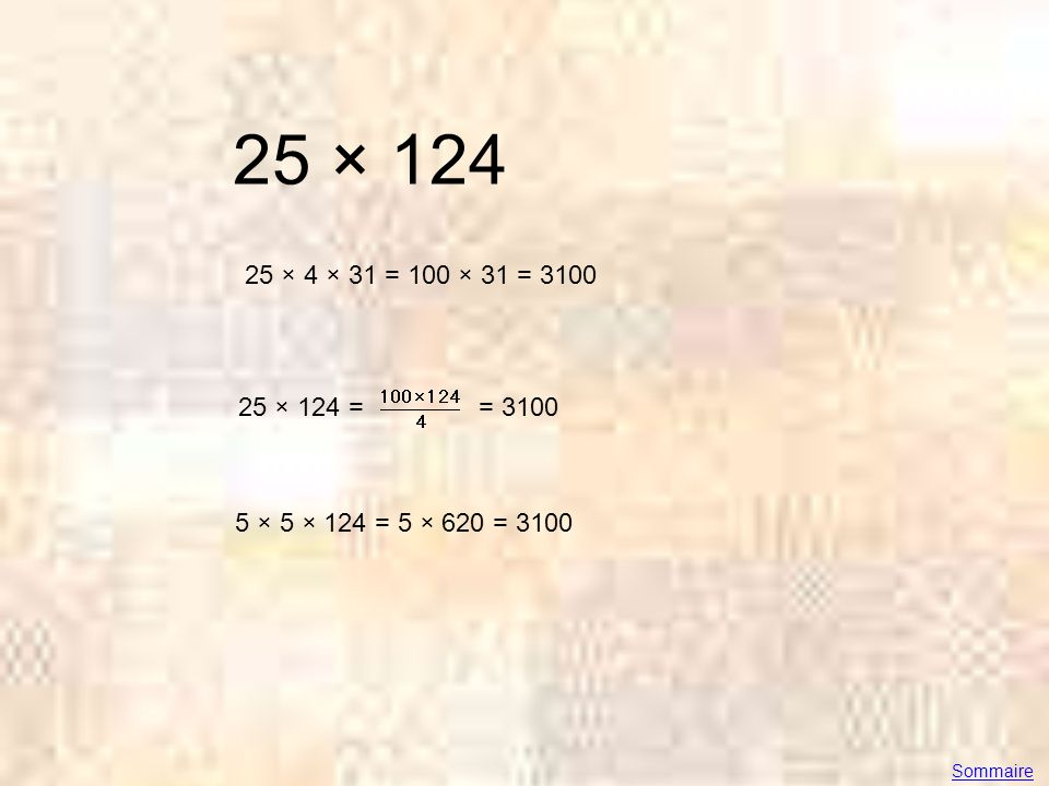 25 × 124 25 × 4 × 31 = 100 × 31 = 3100 25 × 124 == 3100 5 × 5 × 124 = 5 × 620 = 3100 Sommaire