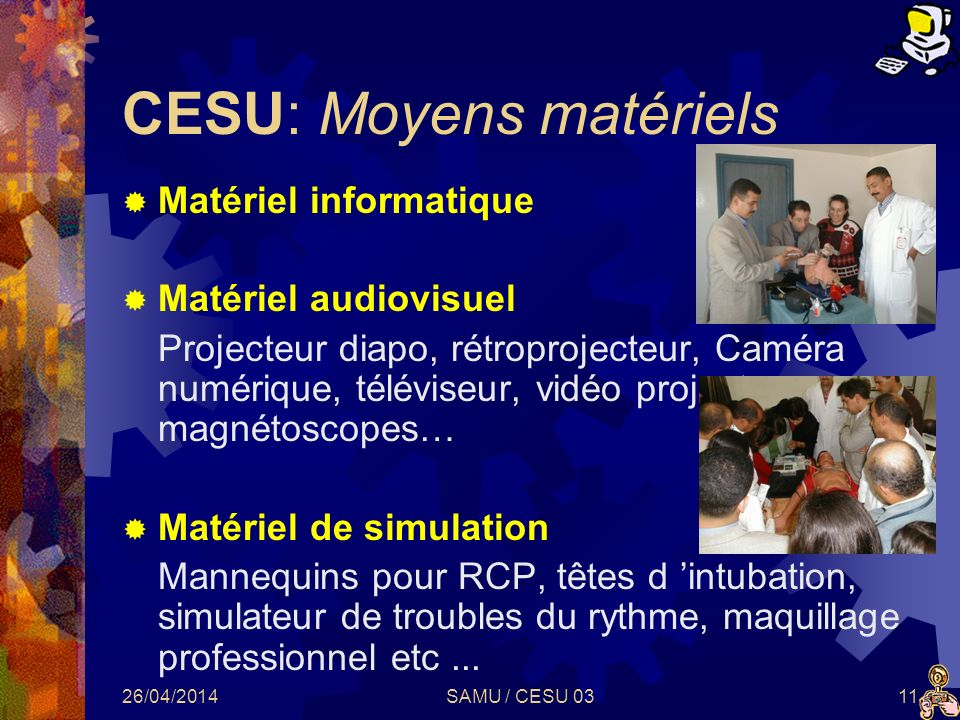 26/04/2014SAMU / CESU 0311 CESU: Moyens matériels Matériel informatique Matériel audiovisuel Projecteur diapo, rétroprojecteur, Caméra numérique, télé