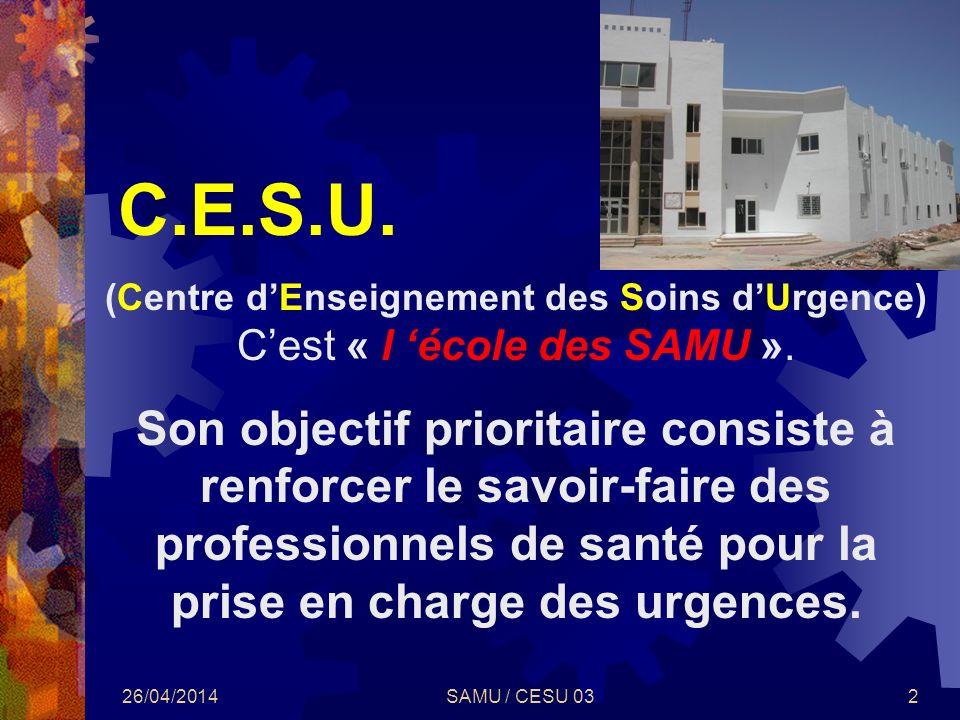 26/04/2014SAMU / CESU 032 C.E.S.U. (Centre dEnseignement des Soins dUrgence) Cest « l école des SAMU ». Son objectif prioritaire consiste à renforcer