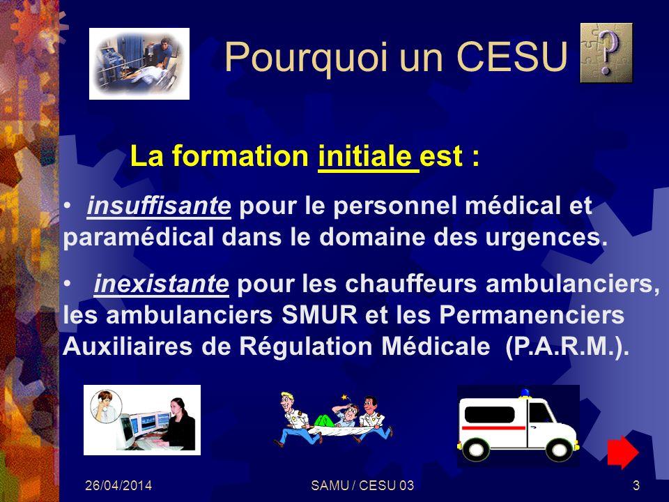 26/04/2014SAMU / CESU 033 Pourquoi un CESU La formation initiale est : insuffisante pour le personnel médical et paramédical dans le domaine des urgen