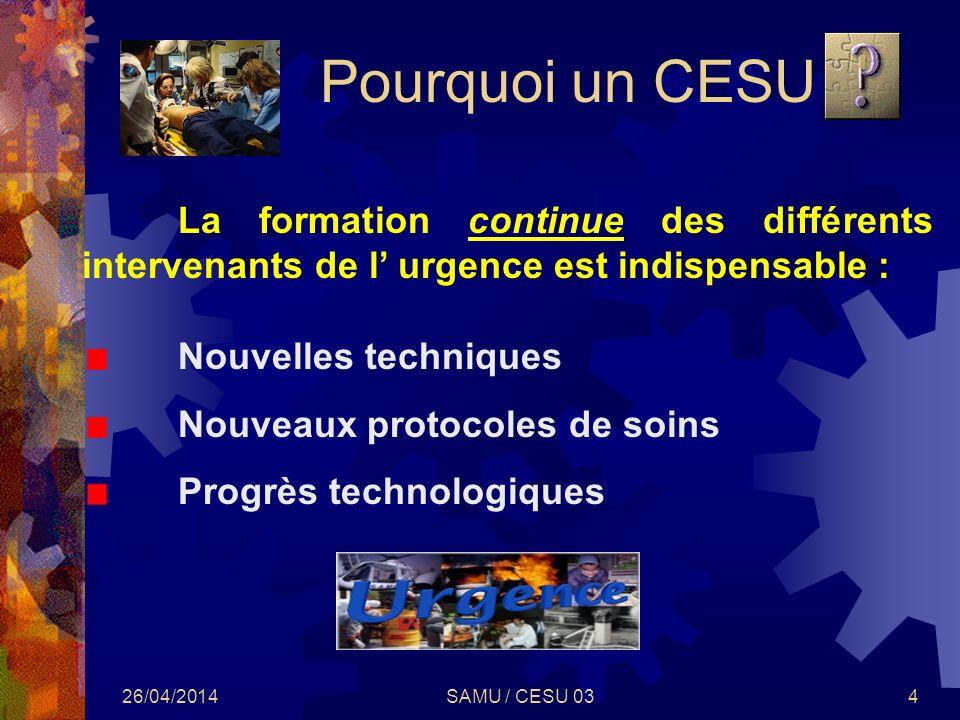 26/04/2014SAMU / CESU 034 Pourquoi un CESU La formation continue des différents intervenants de l urgence est indispensable : Nouvelles techniques Nou