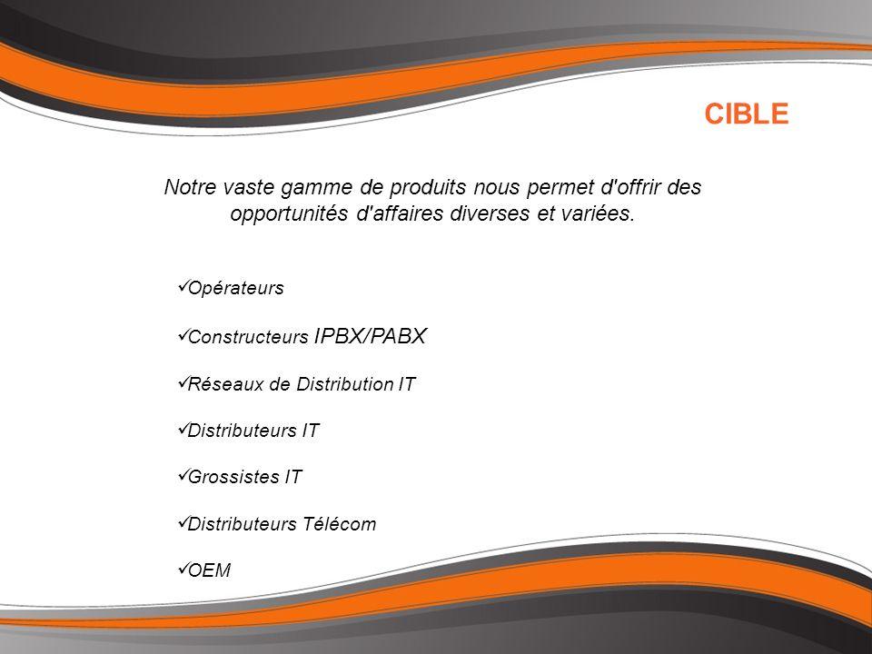 Opérateurs Constructeurs IPBX/PABX Réseaux de Distribution IT Distributeurs IT Grossistes IT Distributeurs Télécom OEM CIBLE Notre vaste gamme de produits nous permet d offrir des opportunités d affaires diverses et variées.