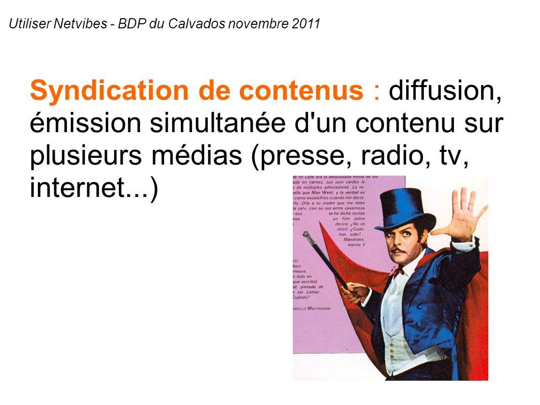 Syndication de contenus : diffusion, émission simultanée d un contenu sur plusieurs médias (presse, radio, tv, internet...) Utiliser Netvibes - BDP du Calvados novembre 2011