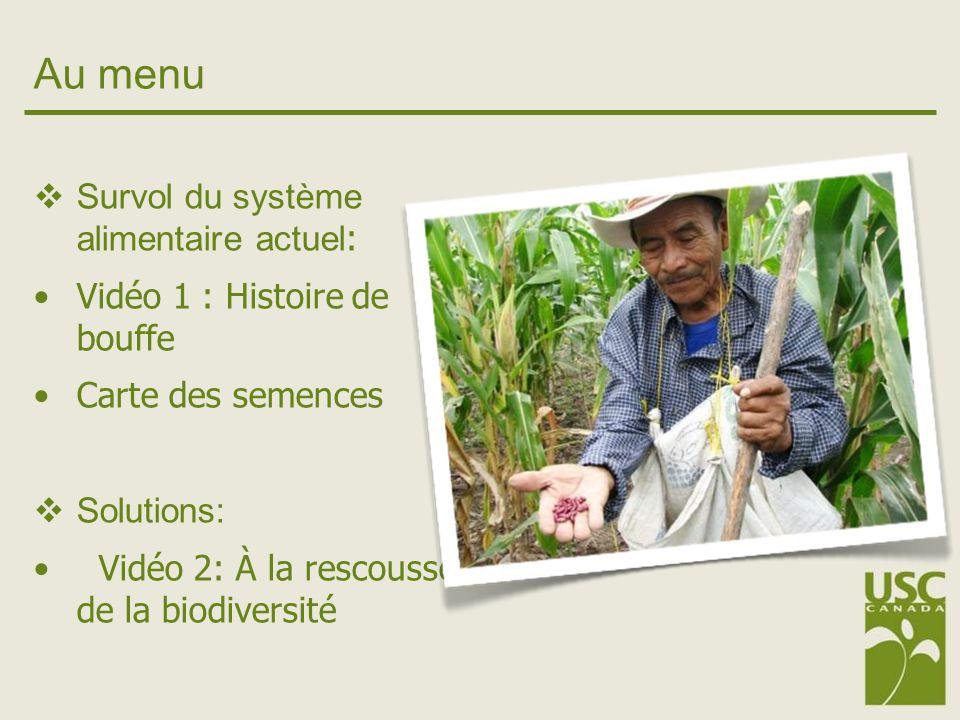 Au menu Survol du système alimentaire actuel : Vidéo 1 : Histoire de bouffe Carte des semences Solutions: Vidéo 2: À la rescousse de la biodiversité
