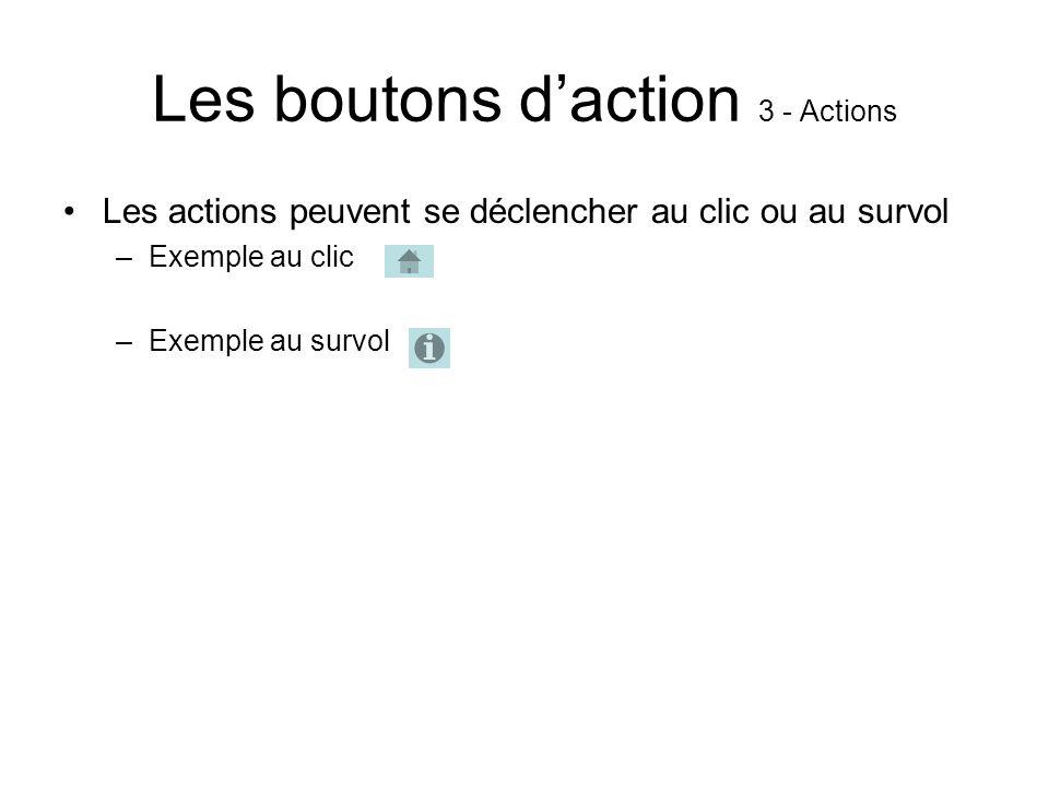 Les boutons daction 3 - Actions Les actions peuvent se déclencher au clic ou au survol –Exemple au clic –Exemple au survol