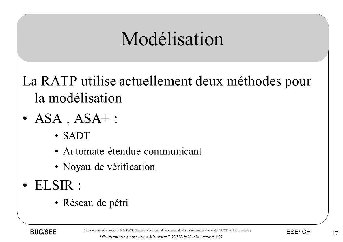 17 diffusion autorisée aux participants de la réunion BUG/SEE du 29 et 30 Novembre 1999 Modélisation La RATP utilise actuellement deux méthodes pour l